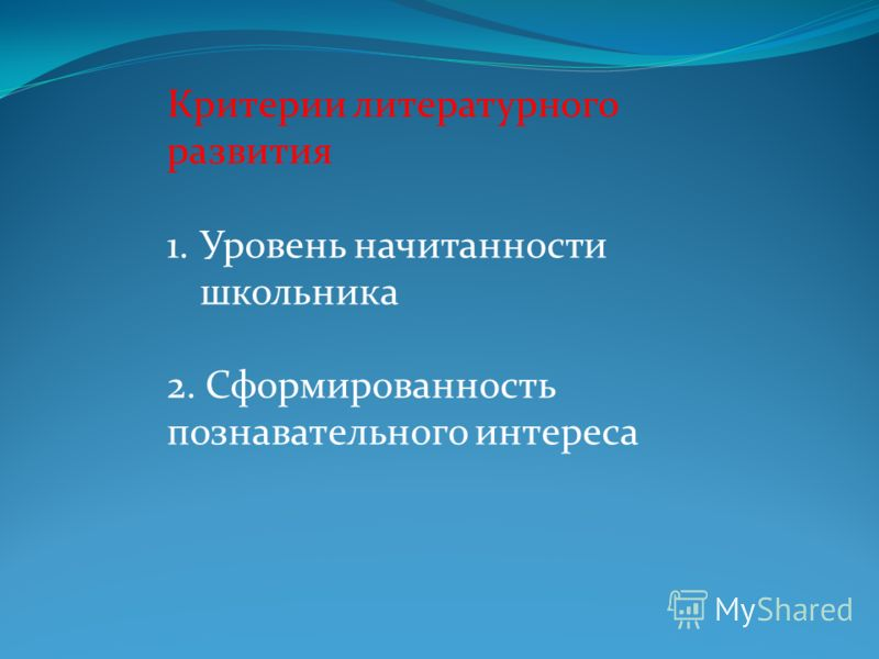 Критерии литературного развития 1.Уровень начитанности школьника 2. Сформированность познавательного интереса