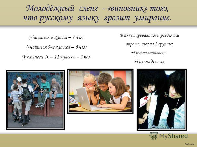 Молодёжный сленг - «виновник» того, что русскому языку грозит умирание. В анкетировании мы разделили опрошенных на 2 группы: Группа мальчиков Группа девочек Учащиеся 8 класса – 7 чел; Учащиеся 9-х классов – 8 чел; Учащиеся 10 – 11 классов – 5 чел