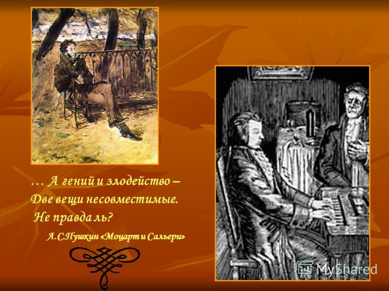 … А гений и злодейство – Две вещи несовместимые. Не правда ль? А.С.Пушкин «Моцарт и Сальери»