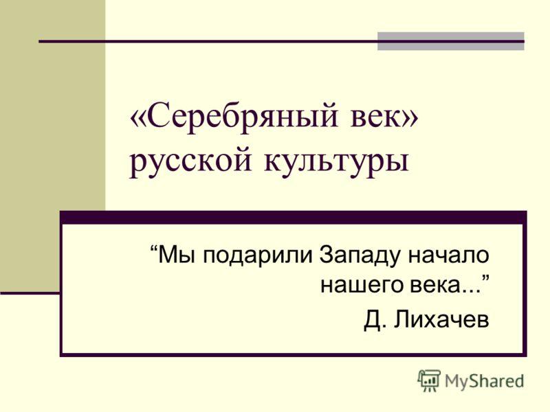 «Серебряный век» русской культуры Мы подарили Западу начало нашего века... Д. Лихачев