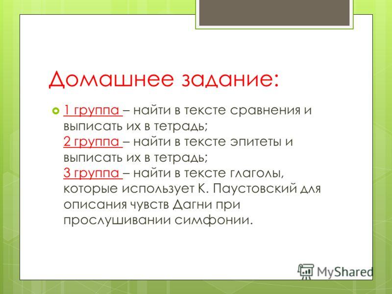 Домашнее задание: 1 группа – найти в тексте сравнения и выписать их в тетрадь; 2 группа – найти в тексте эпитеты и выписать их в тетрадь; 3 группа – найти в тексте глаголы, которые использует К. Паустовский для описания чувств Дагни при прослушивании