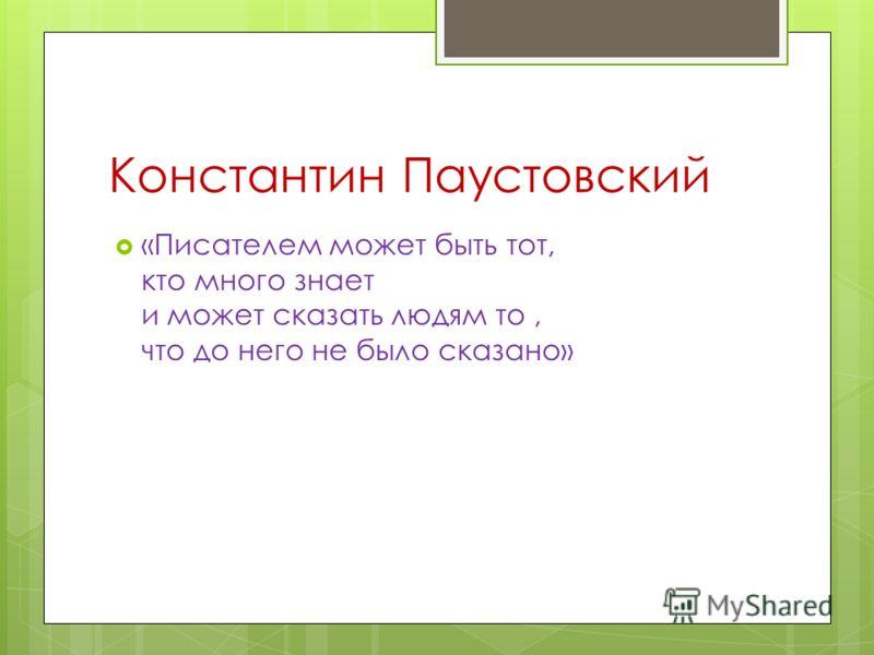 Константин Паустовский «Писателем может быть тот, кто много знает и может сказать людям то, что до него не было сказано»