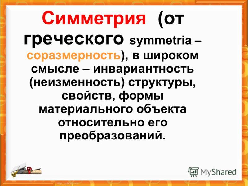 Симметрия (от греческого symmetria – соразмерность), в широком смысле – инвариантность (неизменность) структуры, свойств, формы материального объекта относительно его преобразований.