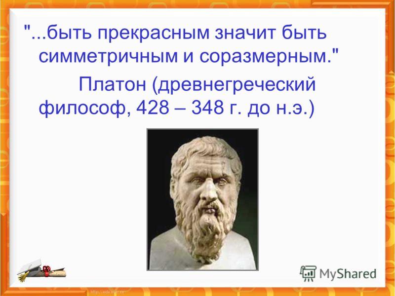 ...быть прекрасным значит быть симметричным и соразмерным. Платон (древнегреческий философ, 428 – 348 г. до н.э.)