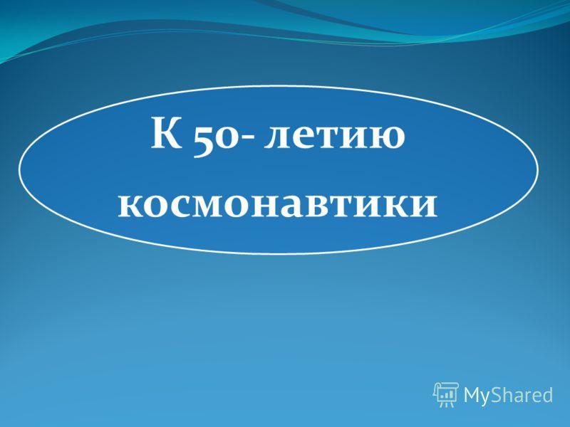К 50- летию космонавтики