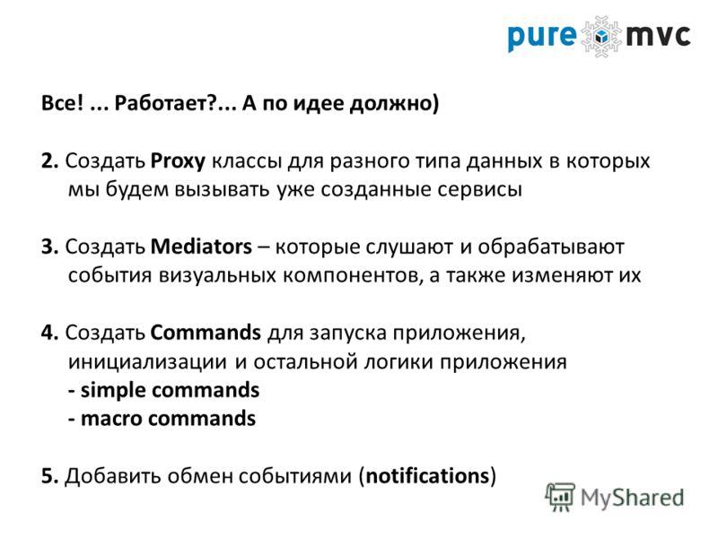Все!... Работает?... А по идее должно) 2. Создать Proxy классы для разного типа данных в которых мы будем вызывать уже созданные сервисы 3. Создать Mediators – которые слушают и обрабатывают события визуальных компонентов, а также изменяют их 4. Созд