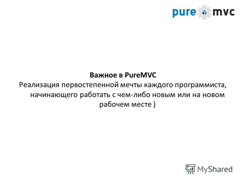 Важное в PureMVC Реализация первостепенной мечты каждого программиста, начинающего работать с чем-либо новым или на новом рабочем месте )