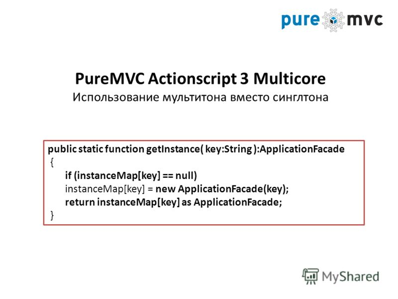 public static function getInstance( key:String ):ApplicationFacade { if (instanceMap[key] == null) instanceMap[key] = new ApplicationFacade(key); return instanceMap[key] as ApplicationFacade; } PureMVC Actionscript 3 Multicore Использование мультитон