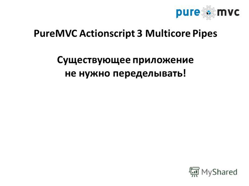 PureMVC Actionscript 3 Multicore Pipes Существующее приложение не нужно переделывать!