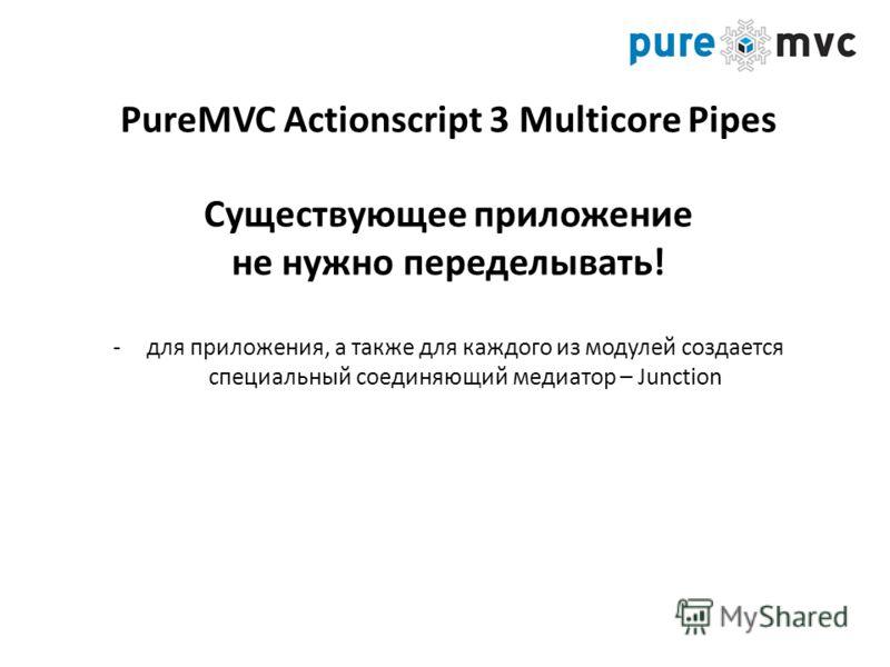 PureMVC Actionscript 3 Multicore Pipes Существующее приложение не нужно переделывать! -для приложения, а также для каждого из модулей создается специальный соединяющий медиатор – Junction