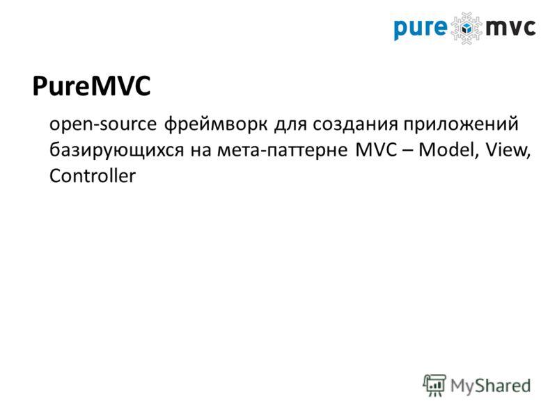 open-source фреймворк для создания приложений базирующихся на мета-паттерне MVC – Model, View, Controller PureMVC