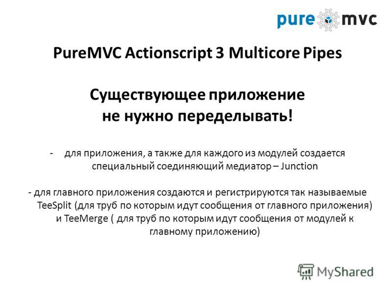 PureMVC Actionscript 3 Multicore Pipes Существующее приложение не нужно переделывать! -для приложения, а также для каждого из модулей создается специальный соединяющий медиатор – Junction - для главного приложения создаются и регистрируются так назыв