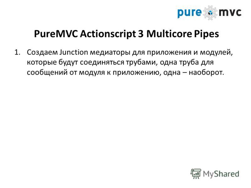 PureMVC Actionscript 3 Multicore Pipes 1.Создаем Junction медиаторы для приложения и модулей, которые будут соединяться трубами, одна труба для сообщений от модуля к приложению, одна – наоборот.