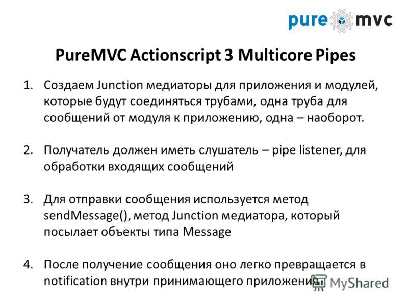 PureMVC Actionscript 3 Multicore Pipes 1.Создаем Junction медиаторы для приложения и модулей, которые будут соединяться трубами, одна труба для сообщений от модуля к приложению, одна – наоборот. 2.Получатель должен иметь слушатель – pipe listener, дл