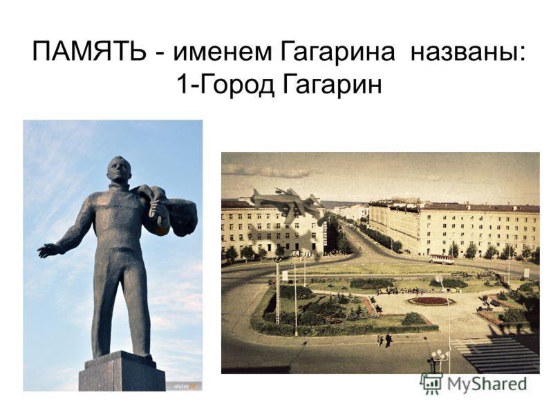 ПАМЯТЬ - именем Гагарина названы: 1-Город Гагарин