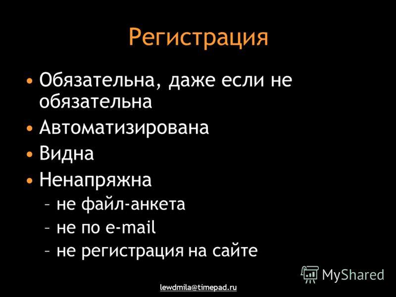 lewdmila@timepad.ru Регистрация Обязательна, даже если не обязательна Автоматизирована Видна Ненапряжна –не файл-анкета –не по e-mail –не регистрация на сайте