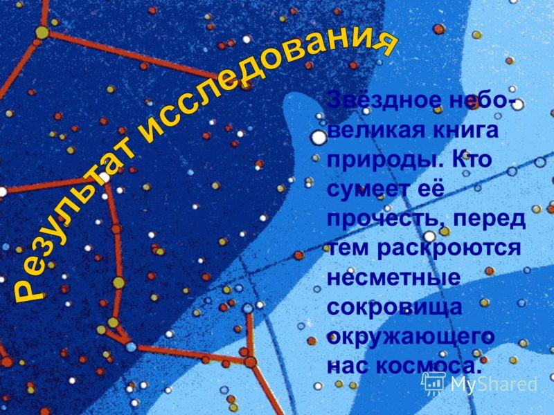 Звёздное небо- великая книга природы. Кто сумеет её прочесть, перед тем раскроются несметные сокровища окружающего нас космоса.