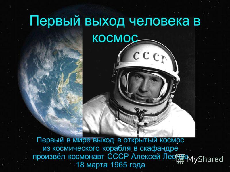 Первый выход человека в космос Первый в мире выход в открытый космос из космического корабля в скафандре произвёл космонавт СССР Алексей Леонов 18 марта 1965 года