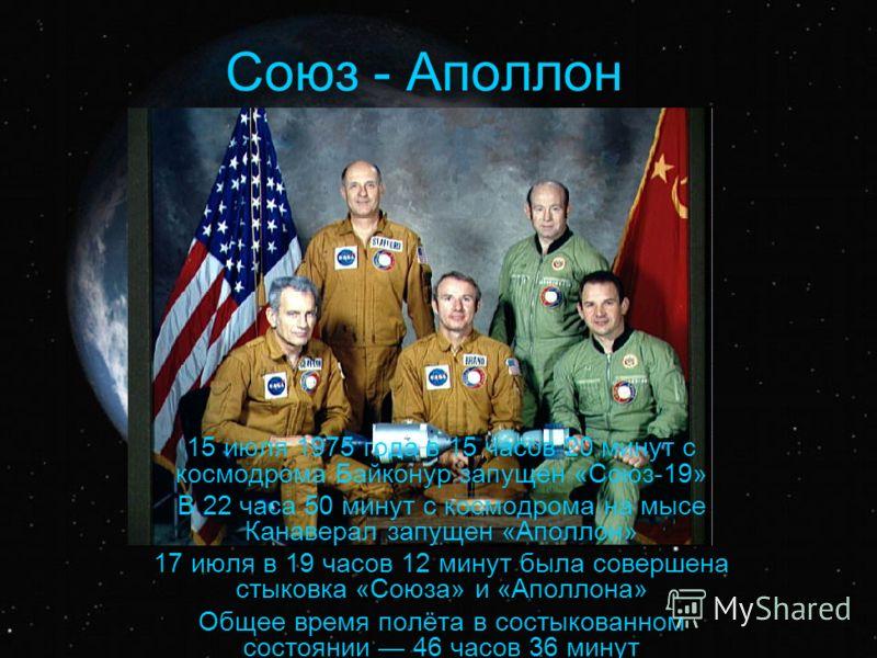 Союз - Аполлон 15 июля 1975 года в 15 часов 20 минут с космодрома Байконур запущен «Союз-19» В 22 часа 50 минут с космодрома на мысе Канаверал запущен «Аполлон» 17 июля в 19 часов 12 минут была совершена стыковка «Союза» и «Аполлона» Общее время полё
