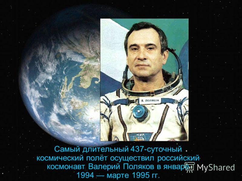 Самый длительный 437-суточный космический полёт осуществил российский космонавт Валерий Поляков в январе 1994 марте 1995 гг.