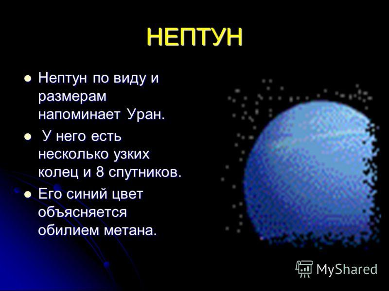 НЕПТУН Нептун по виду и размерам напоминает Уран. Нептун по виду и размерам напоминает Уран. У него есть несколько узких колец и 8 спутников. У него есть несколько узких колец и 8 спутников. Его синий цвет объясняется обилием метана. Его синий цвет о