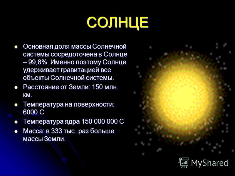 СОЛНЦЕ Основная доля массы Солнечной системы сосредоточена в Солнце – 99,8%. Именно поэтому Солнце удерживает гравитацией все объекты Солнечной системы. Основная доля массы Солнечной системы сосредоточена в Солнце – 99,8%. Именно поэтому Солнце удерж