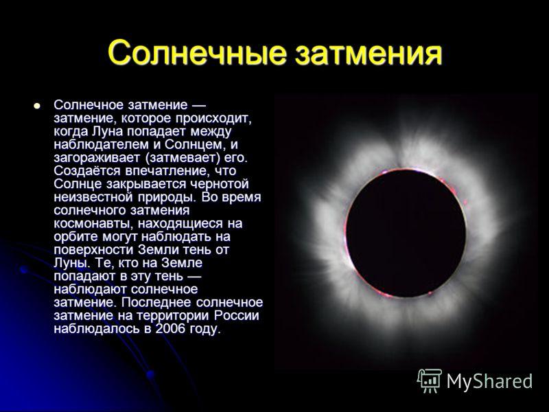Солнечные затмения Солнечное затмение затмение, которое происходит, когда Луна попадает между наблюдателем и Солнцем, и загораживает (затмевает) его. Создаётся впечатление, что Солнце закрывается чернотой неизвестной природы. Во время солнечного затм