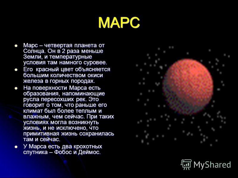 МАРС Марс – четвертая планета от Солнца. Он в 2 раза меньше Земли, и температурные условия там намного суровее. Марс – четвертая планета от Солнца. Он в 2 раза меньше Земли, и температурные условия там намного суровее. Его красный цвет объясняется бо