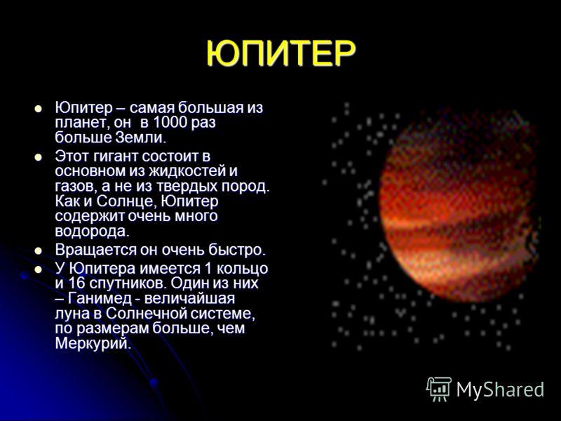 ЮПИТЕР Юпитер – самая большая из планет, он в 1000 раз больше Земли. Юпитер – самая большая из планет, он в 1000 раз больше Земли. Этот гигант состоит в основном из жидкостей и газов, а не из твердых пород. Как и Солнце, Юпитер содержит очень много в