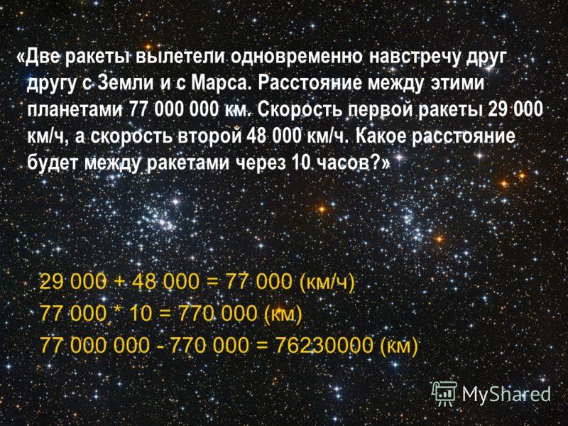 «Две ракеты вылетели одновременно навстречу друг другу с Земли и с Марса. Расстояние между этими планетами 77 000 000 км. Скорость первой ракеты 29 000 км/ч, а скорость второй 48 000 км/ч. Какое расстояние будет между ракетами через 10 часов?» 29 000