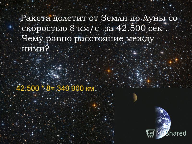Ракета долетит от Земли до Луны со скоростью 8 км/с за 42.500 сек. Чему равно расстояние между ними? 42.500 * 8= 340 000 км
