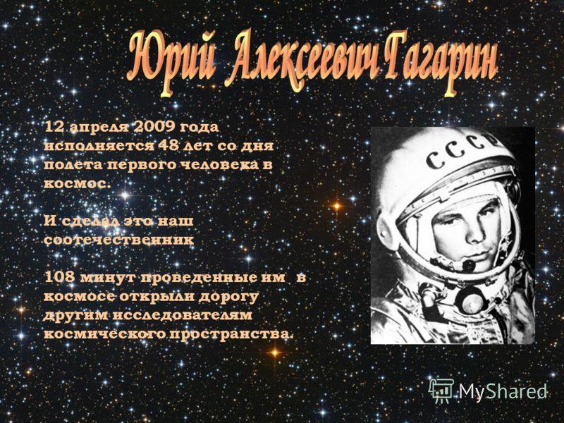 12 апреля 2009 года исполняется 48 лет со дня полета первого человека в космос. И сделал это наш соотечественник 108 минут проведенные им в космосе открыли дорогу другим исследователям космического пространства.
