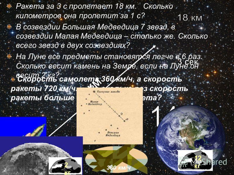 Ракета за 3 с пролетает 18 км. Сколько километров она пролетит за 1 с? В созвездии Большая Медведица 7 звезд, в созвездии Малая Медведица – столько же. Сколько всего звезд в двух созвездиях? На Луне все предметы становятся легче в 6 раз. Сколько веси
