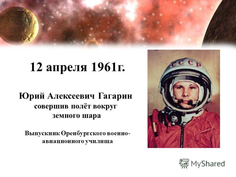 12 апреля 1961г. Юрий Алексеевич Гагарин совершив полёт вокруг земного шара Выпускник Оренбургского военно- авиационного училища
