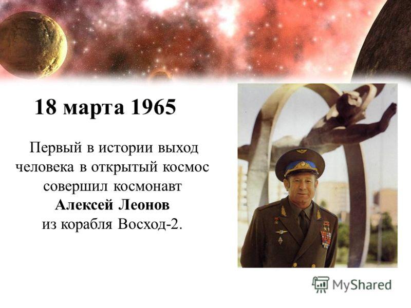 Первый в истории выход человека в открытый космос совершил космонавт Алексей Леонов из корабля Восход-2. 18 марта 1965