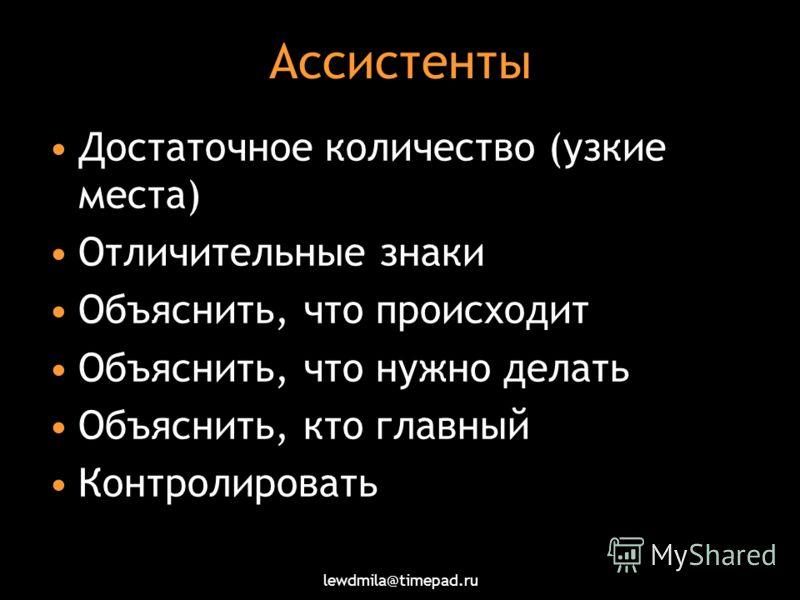 lewdmila@timepad.ru Ассистенты Достаточное количество (узкие места) Отличительные знаки Объяснить, что происходит Объяснить, что нужно делать Объяснить, кто главный Контролировать