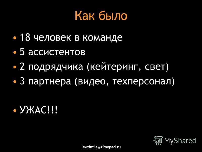 lewdmila@timepad.ru Как было 18 человек в команде 5 ассистентов 2 подрядчика (кейтеринг, свет) 3 партнера (видео, техперсонал) УЖАС!!!
