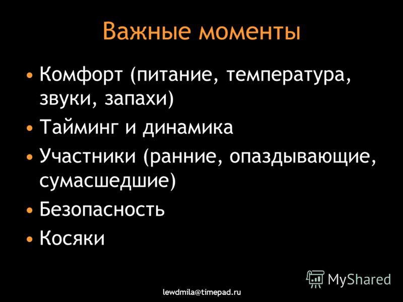 lewdmila@timepad.ru Важные моменты Комфорт (питание, температура, звуки, запахи) Тайминг и динамика Участники (ранние, опаздывающие, сумасшедшие) Безопасность Косяки