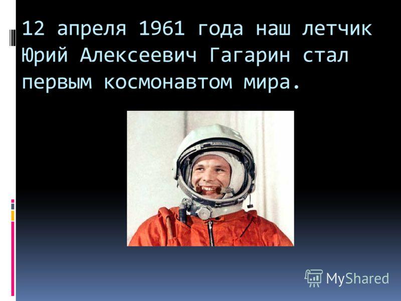 12 апреля 1961 года наш летчик Юрий Алексеевич Гагарин стал первым космонавтом мира.