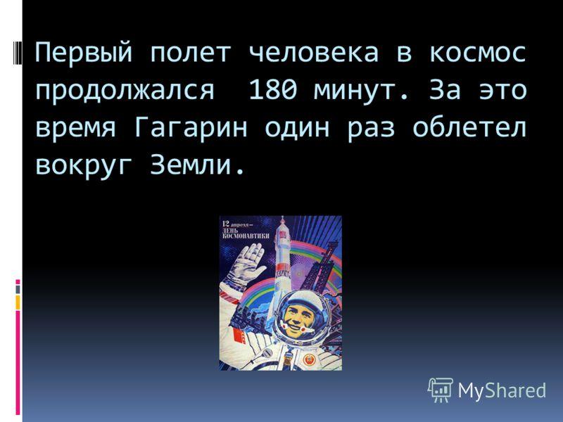 Первый полет человека в космос продолжался 180 минут. За это время Гагарин один раз облетел вокруг Земли.
