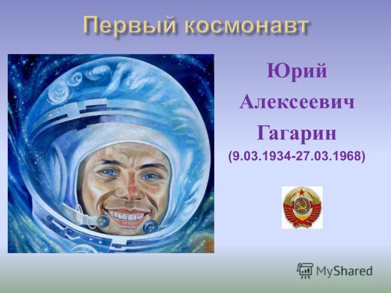 Юрий Алексеевич Гагарин (9.03.1934-27.03.1968)