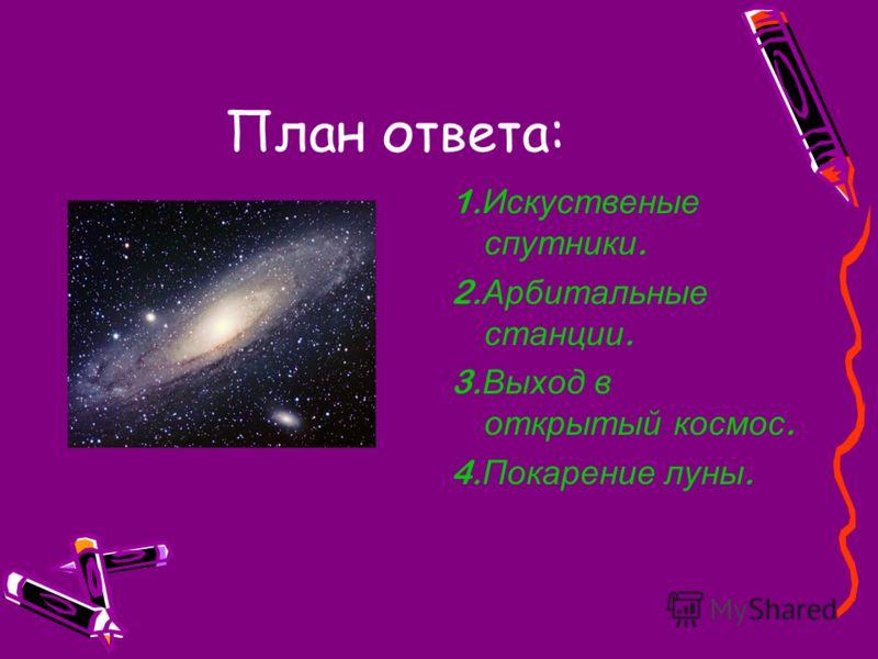 План ответа: 1. Искуственые спутники. 2. Арбитальные станции. 3. Выход в открытый космос. 4. Покарение луны.