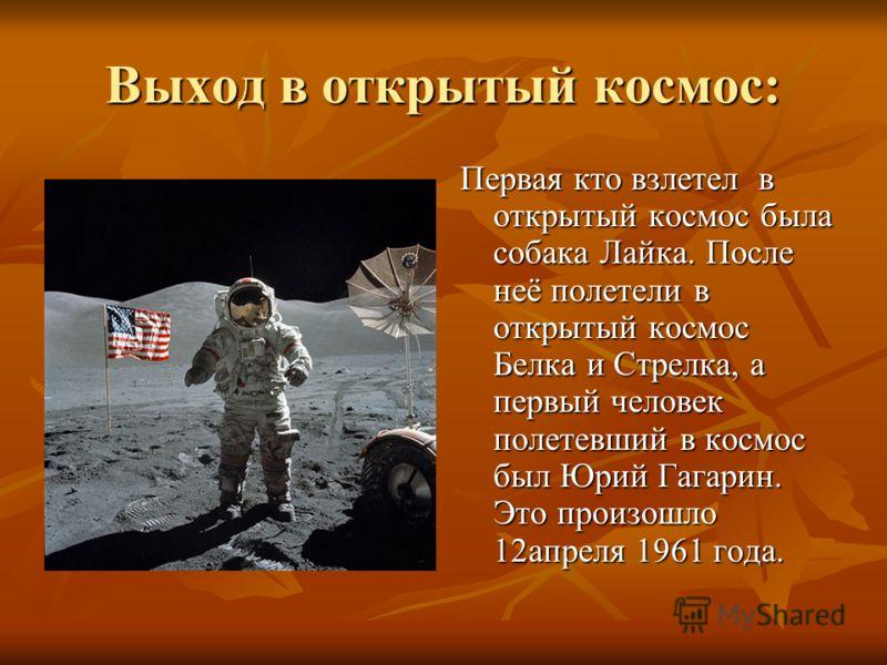 Выход в открытый космос: Первая кто взлетел в открытый космос была собака Лайка. После неё полетели в открытый космос Белка и Стрелка, а первый человек полетевший в космос был Юрий Гагарин. Это произошло 12апреля 1961 года.
