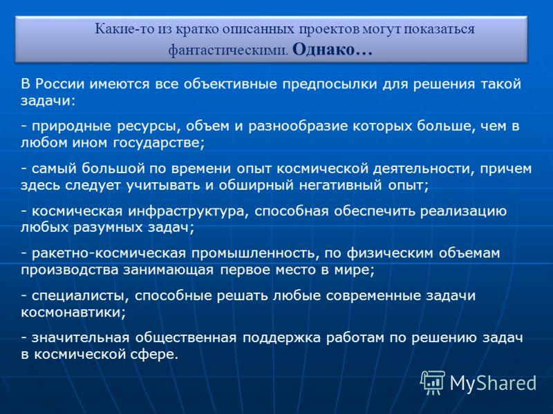 В России имеются все объективные предпосылки для решения такой задачи: - природные ресурсы, объем и разнообразие которых больше, чем в любом ином государстве; - самый большой по времени опыт космической деятельности, причем здесь следует учитывать и
