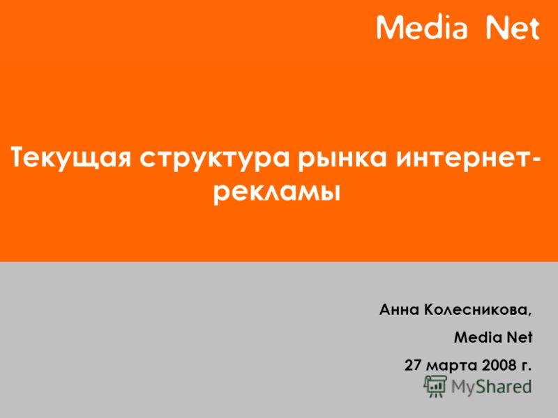 Текущая структура рынка интернет- рекламы Анна Колесникова, Media Net 27 марта 2008 г.