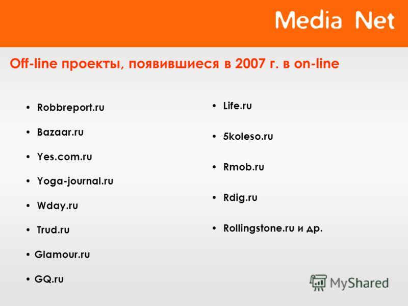 Off-line проекты, появившиеся в 2007 г. в on-line Robbreport.ru Bazaar.ru Yes.com.ru Yoga-journal.ru Wday.ru Trud.ru Glamour.ru GQ.ru Life.ru 5koleso.ru Rmob.ru Rdig.ru Rollingstone.ru и др.