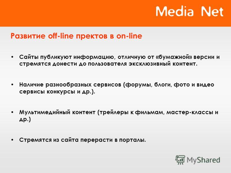 Развитие off-line пректов в on-line Сайты публикуют информацию, отличную от «бумажной» версии и стремятся донести до пользователя эксклюзивный контент. Наличие разнообразных сервисов (форумы, блоги, фото и видео сервисы конкурсы и др.). Мультимедийны
