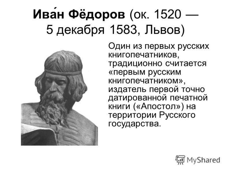 Ива́н Фёдоров (ок. 1520 5 декабря 1583, Львов) Один из первых русских книгопечатников, традиционно считается «первым русским книгопечатником», издатель первой точно датированной печатной книги («Апостол») на территории Русского государства.
