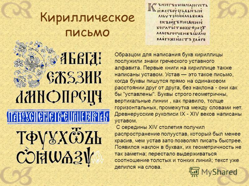Образцом для написания букв кириллицы послужили знаки греческого уставного алфавита. Первые книги на кириллице также написаны уставом. Устав это такое письмо, когда буквы пишутся прямо на одинаковом расстоянии друг от друга, без наклона - они как бы