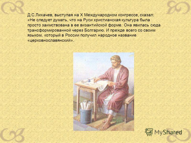 Д.С.Лихачев, выступая на X Международном конгрессе, сказал: «Не следует думать, что на Руси христианская культура была просто заимствована в ее византийской форме. Она явилась сюда трансформированной через Болгарию. И прежде всего со своим языком, ко